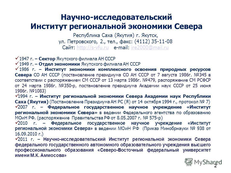 Научно-исследовательский Институт региональной экономики Севера Республика Саха (Якутия) г. Якутск, ул. Петровского, 2., тел., факс: (4112) 35-11-08 Сайт: http://s-vfu.ru e-mail: ire2000@mail.ruhttp://s-vfu.ruire2000@mail.ru 1947 г. – Сектор Якутског