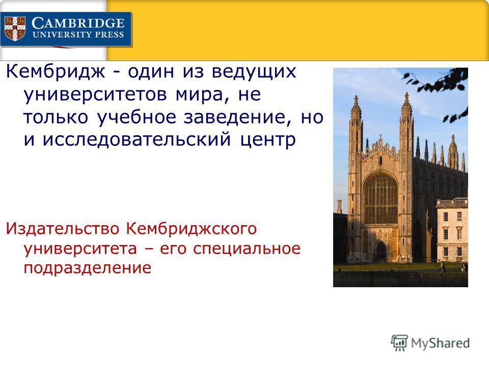 Кембридж - один из ведущих университетов мира, не только учебное заведение, но и исследовательский центр Издательство Кембриджского университета – его специальное подразделение