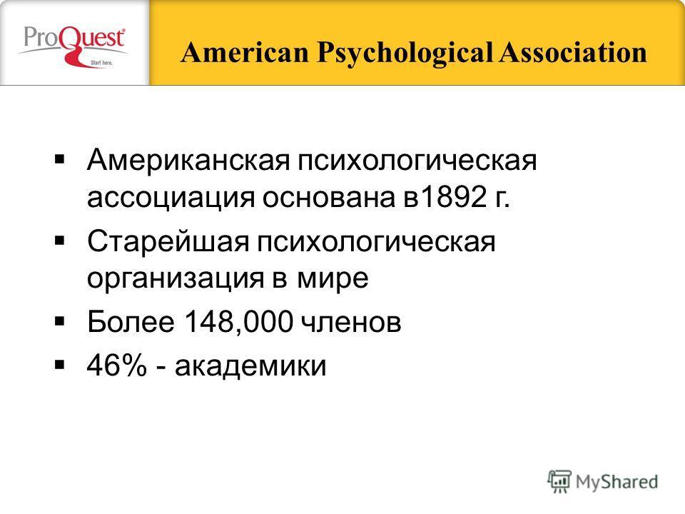 American Psychological Association Американская психологическая ассоциация основана в1892 г. Старейшая психологическая организация в мире Более 148,000 членов 46% - академики