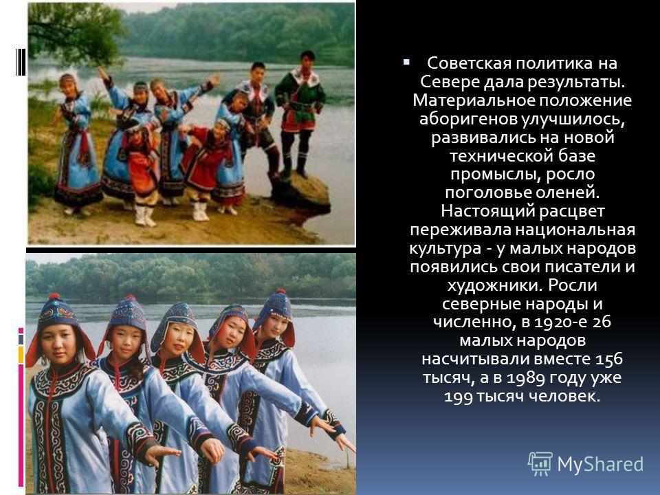 Советская политика на Севере дала результаты. Материальное положение аборигенов улучшилось, развивались на новой технической базе промыслы, росло поголовье оленей. Настоящий расцвет переживала национальная культура - у малых народов появились свои пи