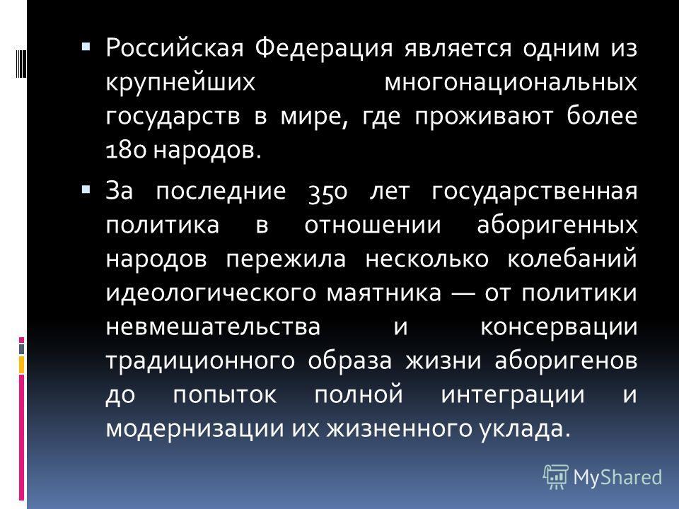 Российская Федерация является одним из крупнейших многонациональных государств в мире, где проживают более 180 народов. За последние 350 лет государственная политика в отношении аборигенных народов пережила несколько колебаний идеологического маятник
