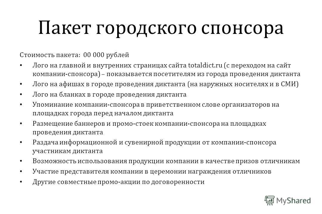 Пакет городского спонсора Стоимость пакета: 00 000 рублей Лого на главной и внутренних страницах сайта totaldict.ru (с переходом на сайт компании-спонсора) – показывается посетителям из города проведения диктанта Лого на афишах в городе проведения ди