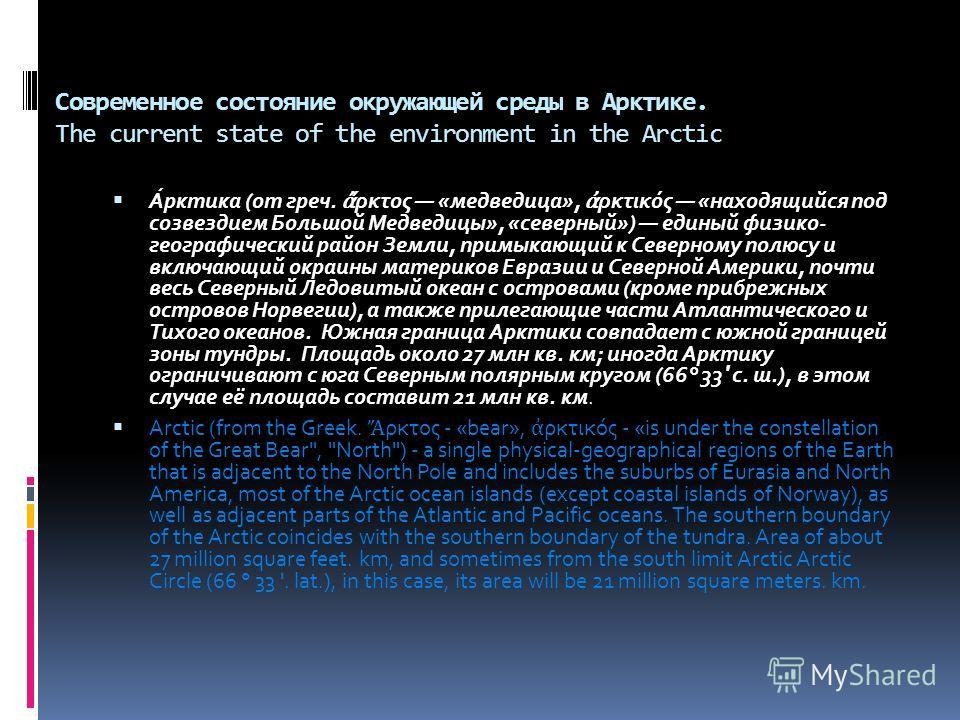 Современное состояние окружающей среды в Арктике. The current state of the environment in the Arctic А́рктика (от греч. ρκτος «медведица», ρκτικός «находящийся под созвездием Большой Медведицы», «северный») единый физико- географический район Земли,
