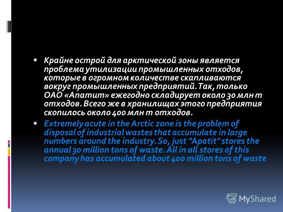 Крайне острой для арктической зоны является проблема утилизации промышленных отходов, которые в огромном количестве скапливаются вокруг промышленных предприятий. Так, только ОАО «Апатит» ежегодно складирует около 30 млн т отходов. Всего же в хранилищ