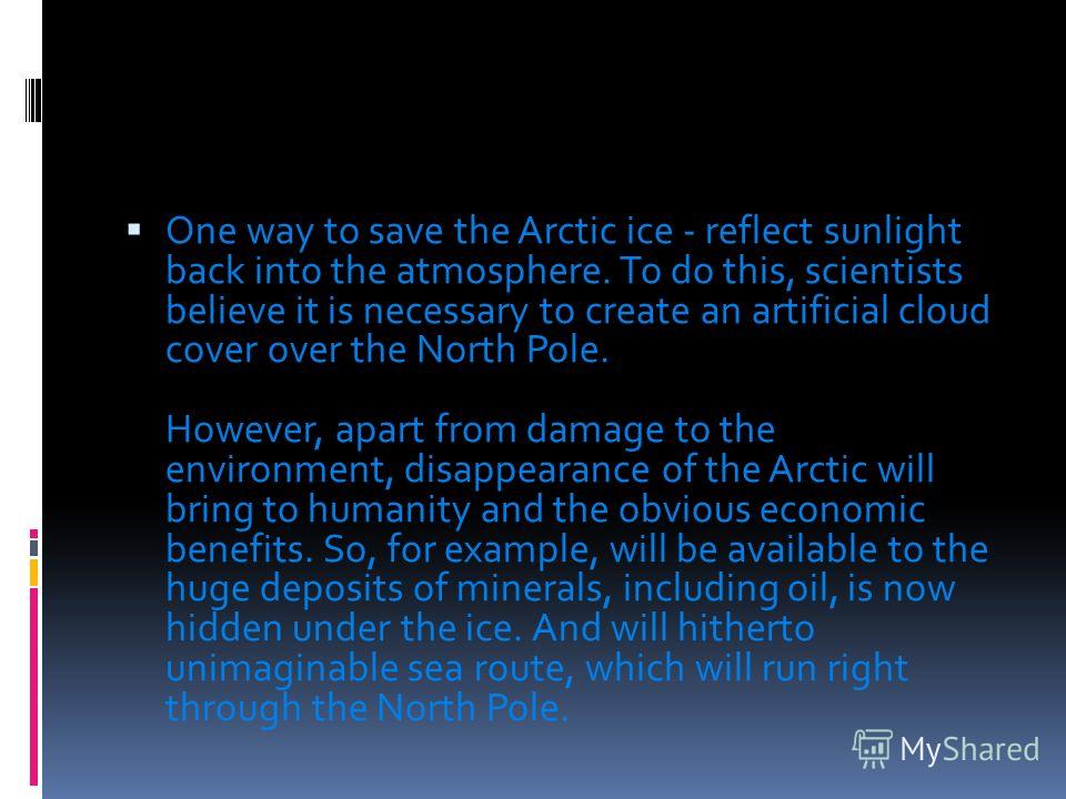One way to save the Arctic ice - reflect sunlight back into the atmosphere. To do this, scientists believe it is necessary to create an artificial cloud cover over the North Pole. However, apart from damage to the environment, disappearance of the Ar
