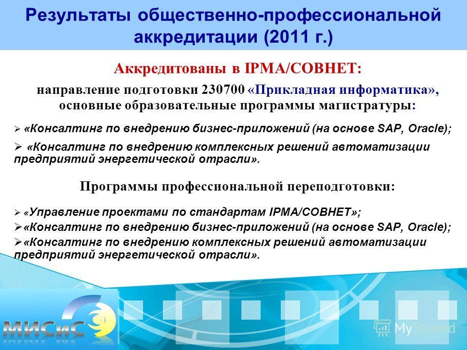 Результаты общественно-профессиональной аккредитации (2011 г.) Аккредитованы в IPMA/COBHET: направление подготовки 230700 «Прикладная информатика», основные образовательные программы магистратуры: «Консалтинг по внедрению бизнес-приложений (на основе