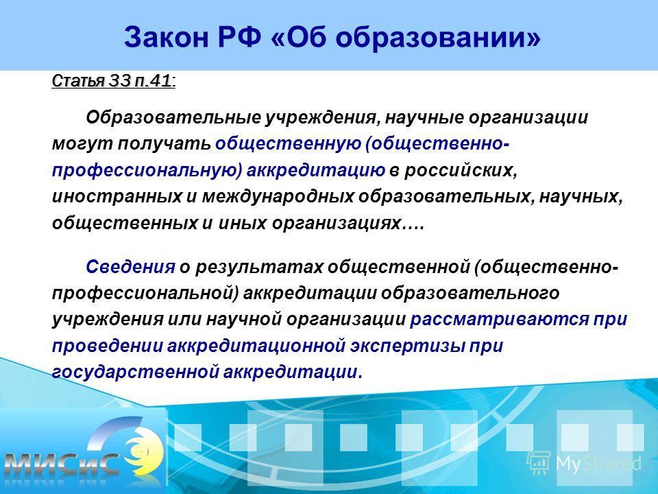 Статья 33 п.41 Статья 33 п.41: Образовательные учреждения, научные организации могут получать общественную (общественно- профессиональную) аккредитацию в российских, иностранных и международных образовательных, научных, общественных и иных организаци