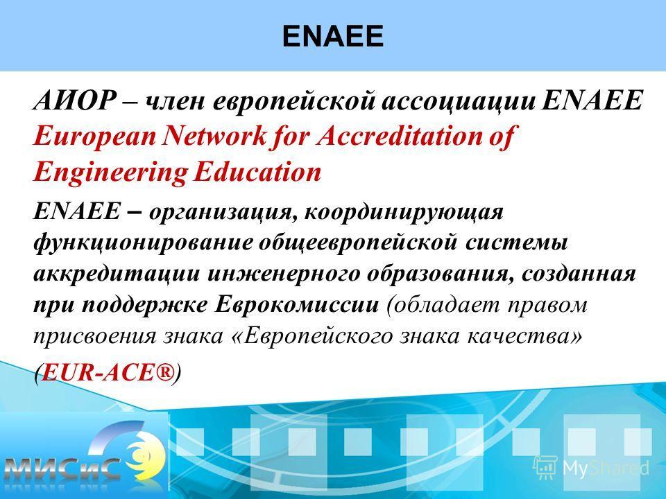 2. Программа развития АИОР – член европейской ассоциации ENAEE European Network for Accreditation of Engineering Education ENAEE – организация, координирующая функционирование общеевропейской системы аккредитации инженерного образования, созданная пр