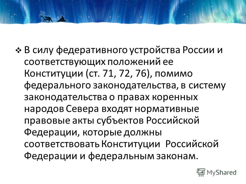 В силу федеративного устройства России и соответствующих положений ее Конституции (ст. 71, 72, 76), помимо федерального законодательства, в систему законодательства о правах коренных народов Севера входят нормативные правовые акты субъектов Российско