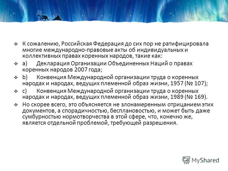 К сожалению, Российская Федерация до сих пор не ратифицировала многие международно-правовые акты об индивидуальных и коллективных правах коренных народов, такие как: a)Декларация Организации Объединенных Наций о правах коренных народов 2007 года; b)К
