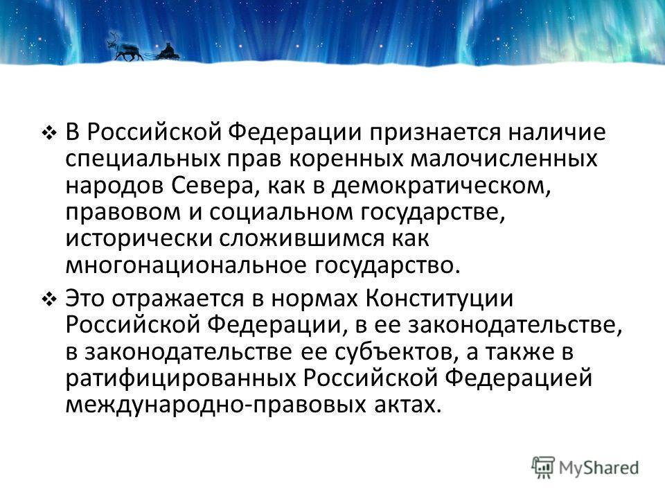 В Российской Федерации признается наличие специальных прав коренных малочисленных народов Севера, как в демократическом, правовом и социальном государстве, исторически сложившимся как многонациональное государство. Это отражается в нормах Конституции