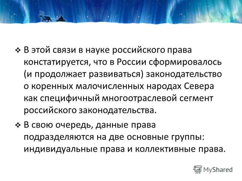 В этой связи в науке российского права констатируется, что в России сформировалось (и продолжает развиваться) законодательство о коренных малочисленных народах Севера как специфичный многоотраслевой сегмент российского законодательства. В свою очеред