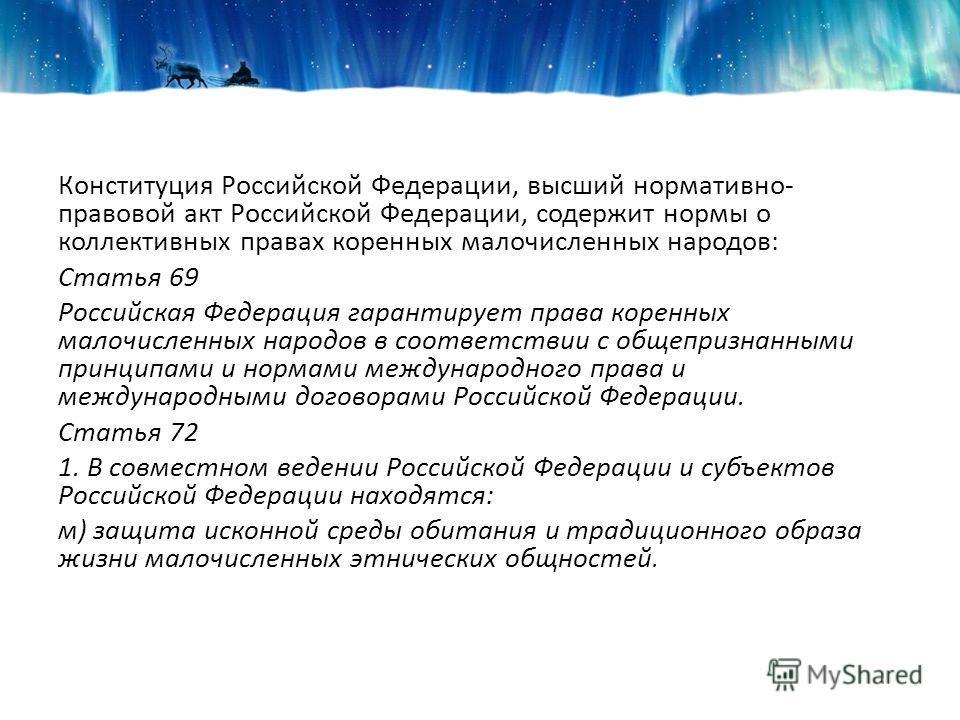 Конституция Российской Федерации, высший нормативно- правовой акт Российской Федерации, содержит нормы о коллективных правах коренных малочисленных народов: Статья 69 Российская Федерация гарантирует права коренных малочисленных народов в соответстви