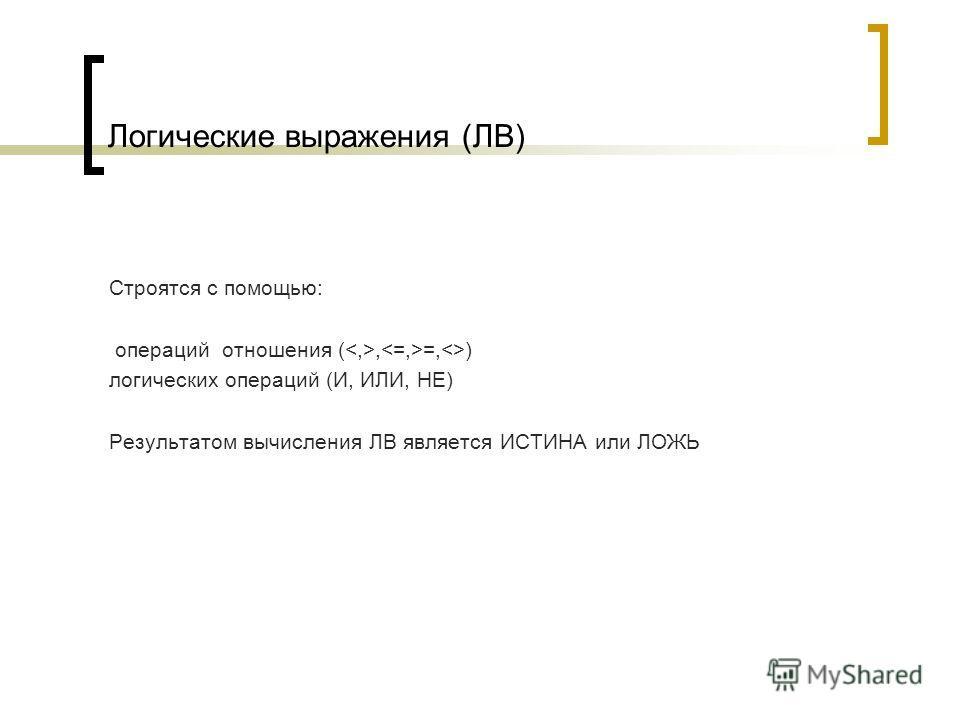 Логические выражения (ЛВ) Строятся с помощью: операций отношения (, =,) логических операций (И, ИЛИ, НЕ) Результатом вычисления ЛВ является ИСТИНА или ЛОЖЬ