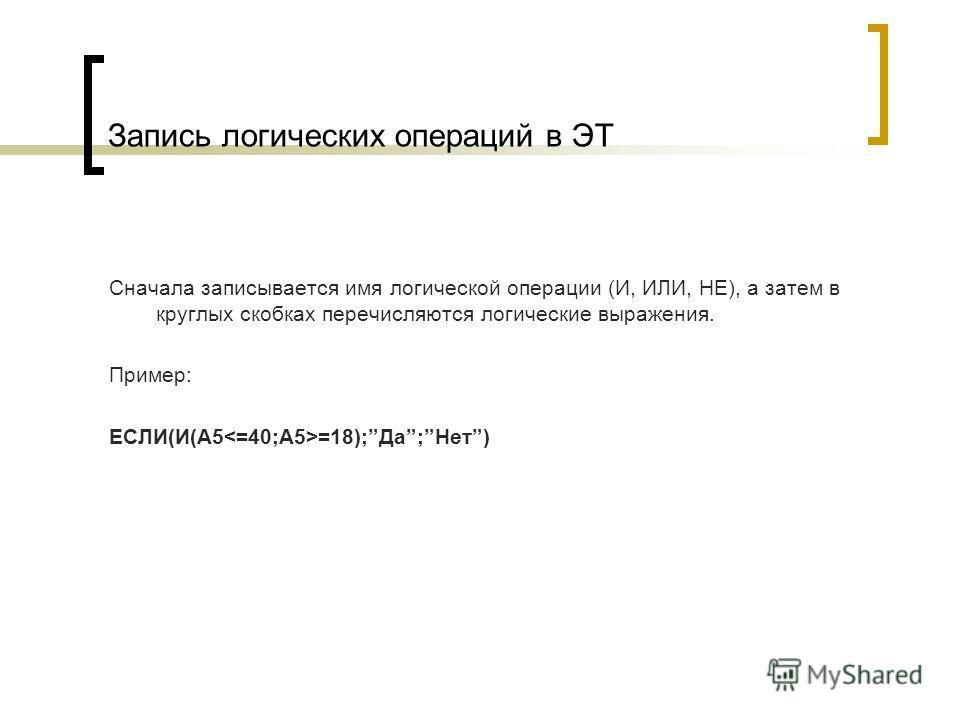 Запись логических операций в ЭТ Сначала записывается имя логической операции (И, ИЛИ, НЕ), а затем в круглых скобках перечисляются логические выражения. Пример: ЕСЛИ(И(A5 =18);Да;Нет)