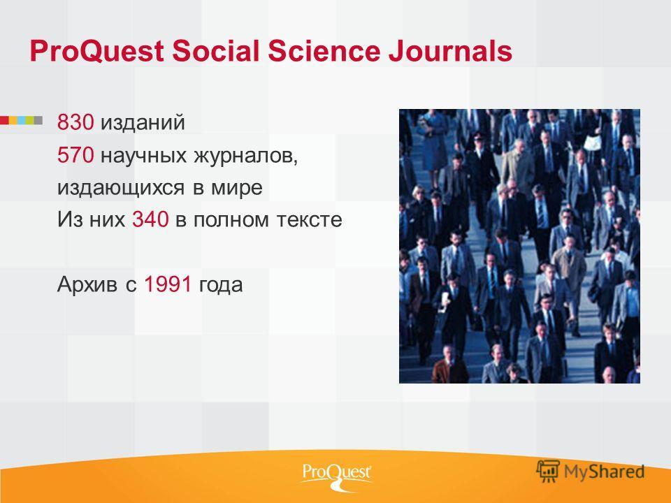 ProQuest Social Science Journals 830 изданий 570 научных журналов, издающихся в мире Из них 340 в полном тексте Архив с 1991 года