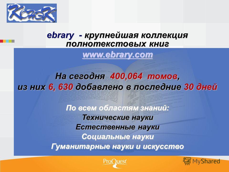 ebrary - крупнейшая коллекция полнотекстовых книг www.ebrary.com На сегодня 400,064 томов, из них 6, 630 добавлено в последние 30 дней По всем областям знаний: Технические науки Естественные науки Социальные науки Гуманитарные науки и искусство