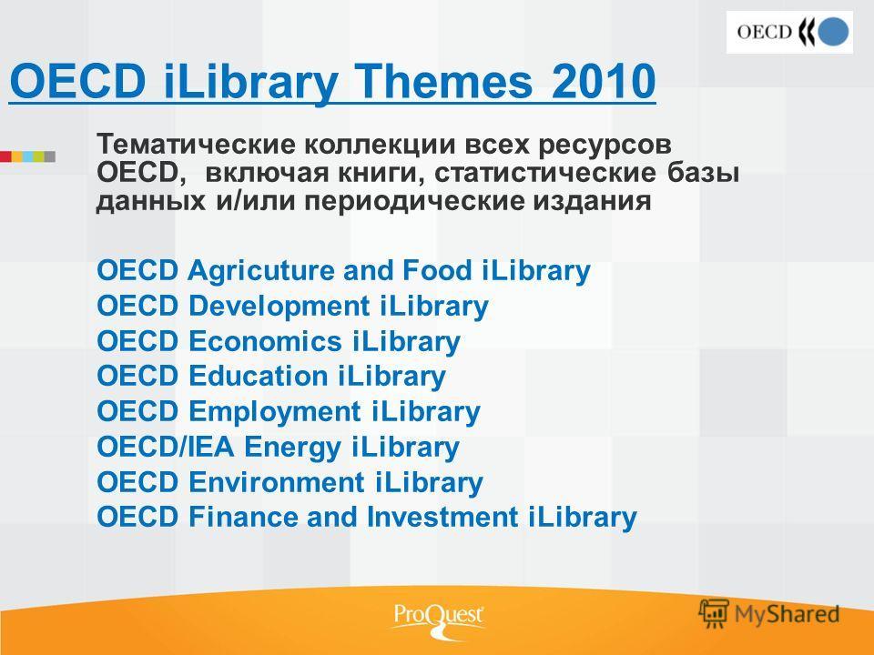 OECD iLibrary Themes 2010 Тематические коллекции всех ресурсов OECD, включая книги, статистические базы данных и/или периодические издания OECD Agricuture and Food iLibrary OECD Development iLibrary OECD Economics iLibrary OECD Education iLibrary OEC