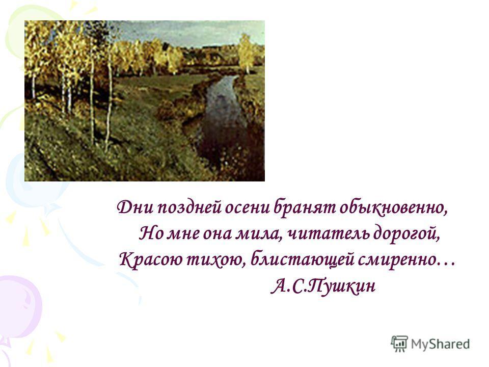 Дни поздней осени бранят обыкновенно, Но мне она мила, читатель дорогой, Красою тихою, блистающей смиренно… А.С.Пушкин