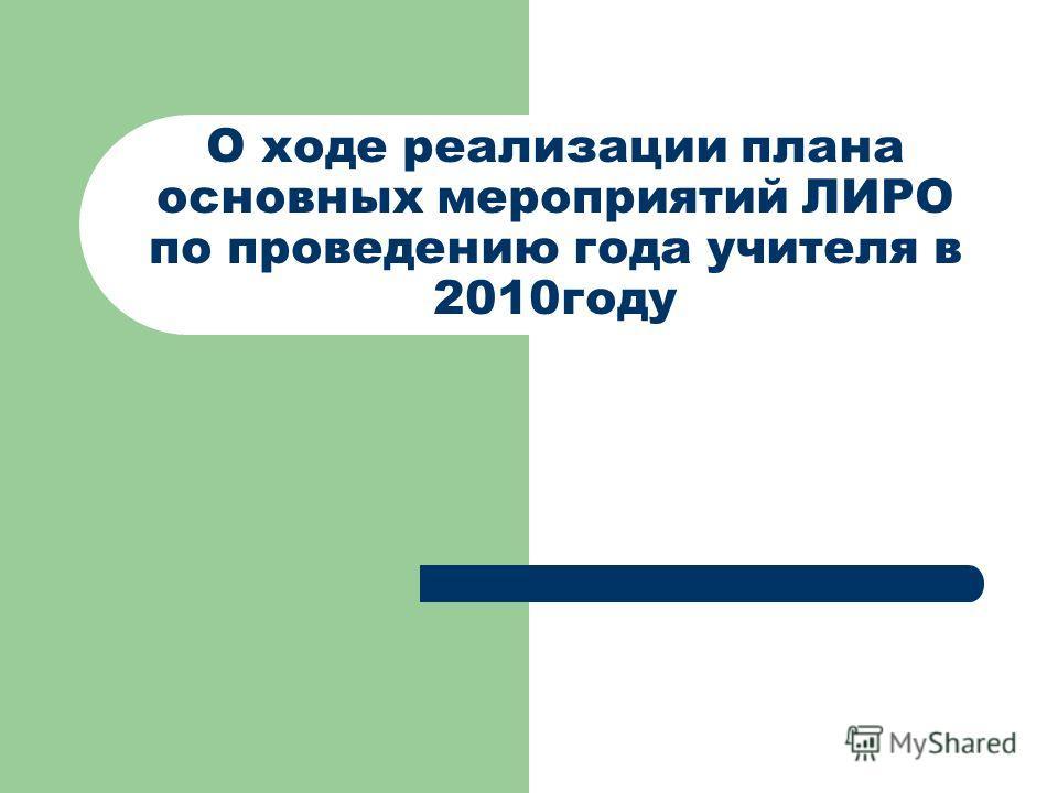 О ходе реализации плана основных мероприятий ЛИРО по проведению года учителя в 2010году