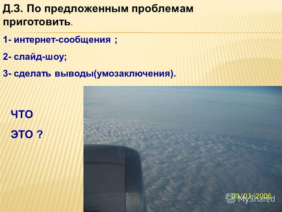 Д.З. По предложенным проблемам приготовить. 1- интернет-сообщения ; 2- слайд-шоу; 3- сделать выводы(умозаключения). ЧТО ЭТО ?