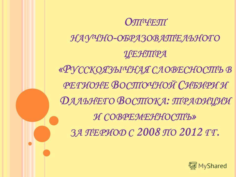 О ТЧЕТ НАУЧНО - ОБРАЗОВАТЕЛЬНОГО ЦЕНТРА «Р УССКОЯЗЫЧНАЯ СЛОВЕСНОСТЬ В РЕГИОНЕ В ОСТОЧНОЙ С ИБИРИ И Д АЛЬНЕГО В ОСТОКА : ТРАДИЦИИ И СОВРЕМЕННОСТЬ » ЗА ПЕРИОД С 2008 ПО 2012 ГГ.