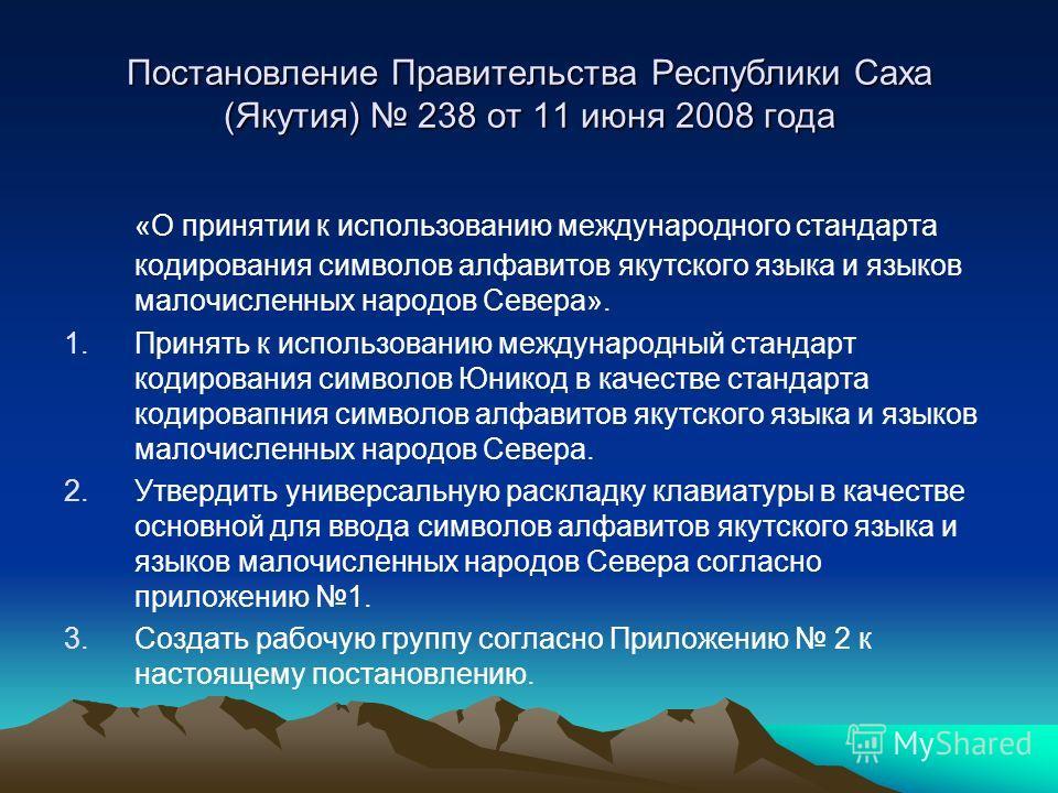 Постановление Правительства Республики Саха (Якутия) 238 от 11 июня 2008 года «О принятии к использованию международного стандарта кодирования символов алфавитов якутского языка и языков малочисленных народов Севера». 1.Принять к использованию междун