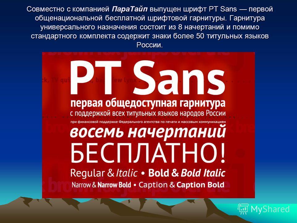 Совместно с компанией ПараТайп выпущен шрифт PT Sans первой общенациональной бесплатной шрифтовой гарнитуры. Гарнитура универсального назначения состоит из 8 начертаний и помимо стандартного комплекта содержит знаки более 50 титульных языков России.