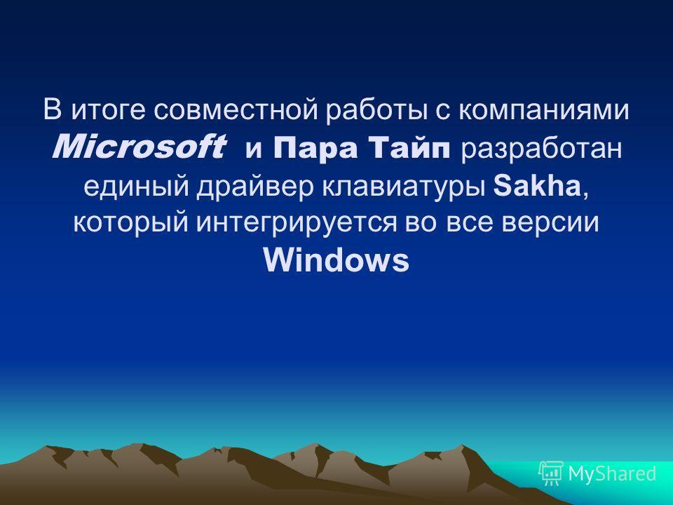 В итоге совместной работы с компаниями Microsoft и Пара Тайп разработан единый драйвер клавиатуры Sakha, который интегрируется во все версии Windows