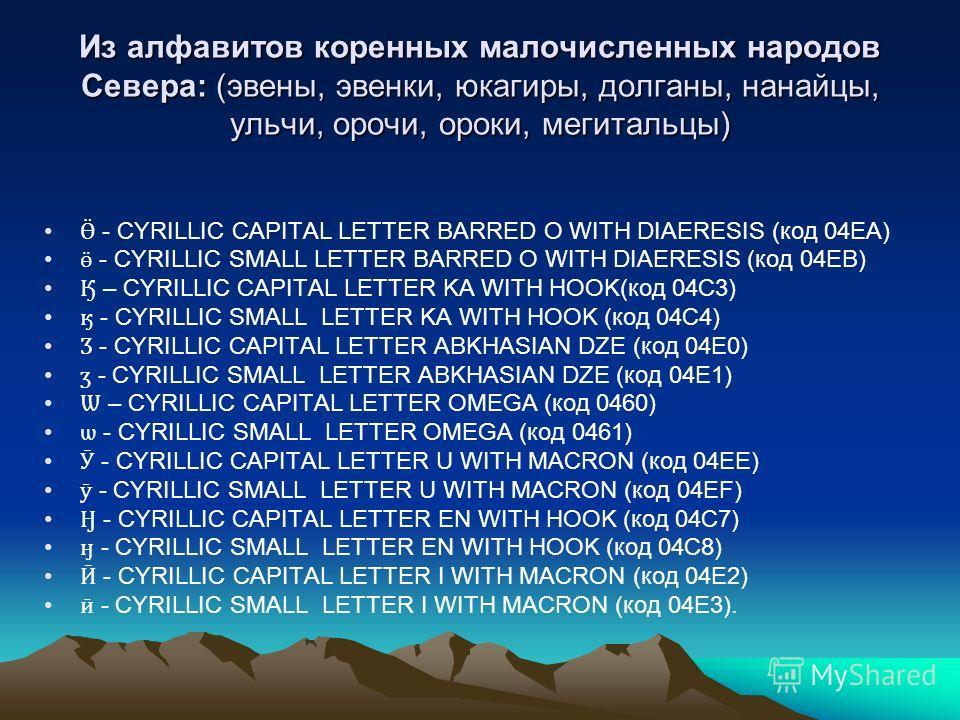 Из алфавитов коренных малочисленных народов Севера: (эвены, эвенки, юкагиры, долганы, нанайцы, ульчи, орочи, ороки, мегитальцы) Ӫ - CYRILLIC CAPITAL LETTER BARRED O WITH DIAERESIS (код 04EA) ӫ - CYRILLIC SMALL LETTER BARRED O WITH DIAERESIS (код 04EB