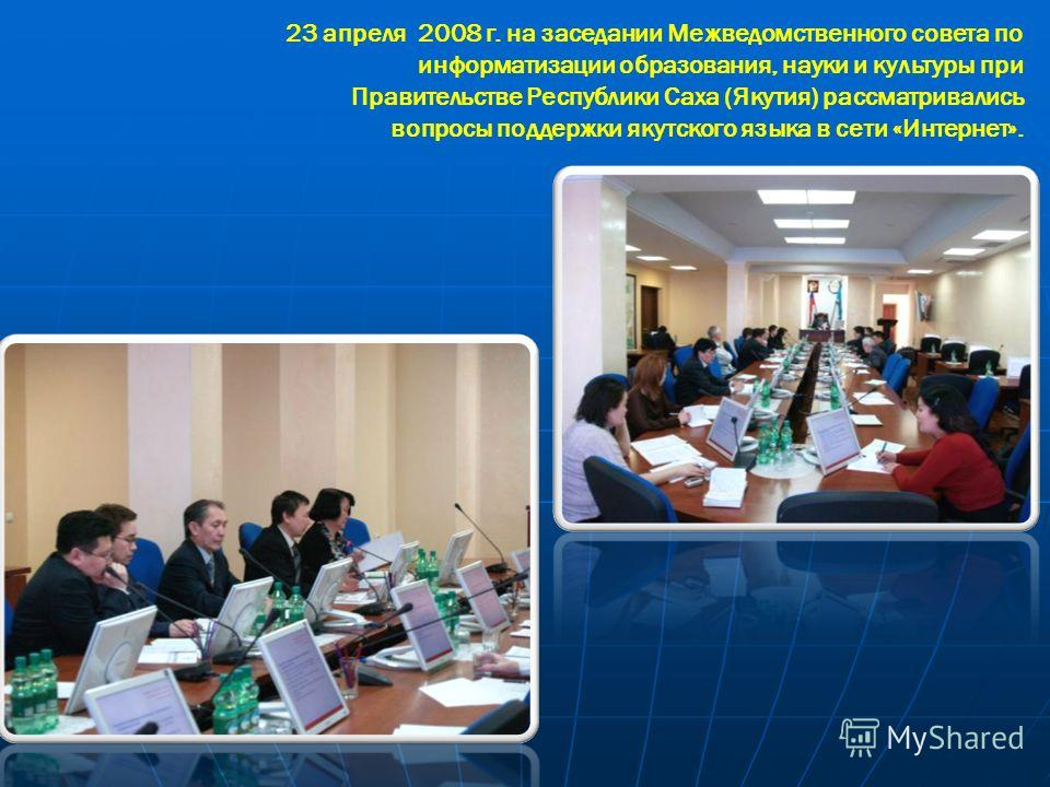 23 апреля 2008 г. на заседании Межведомственного совета по информатизации образования, науки и культуры при Правительстве Республики Саха (Якутия) рассматривались вопросы поддержки якутского языка в сети «Интернет».