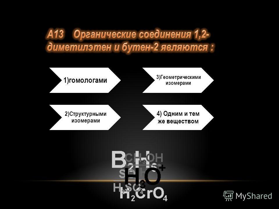 1)гомологами 2)Структурными изомерами 3)Геометрическими изомерами 4) Одним и тем же веществом