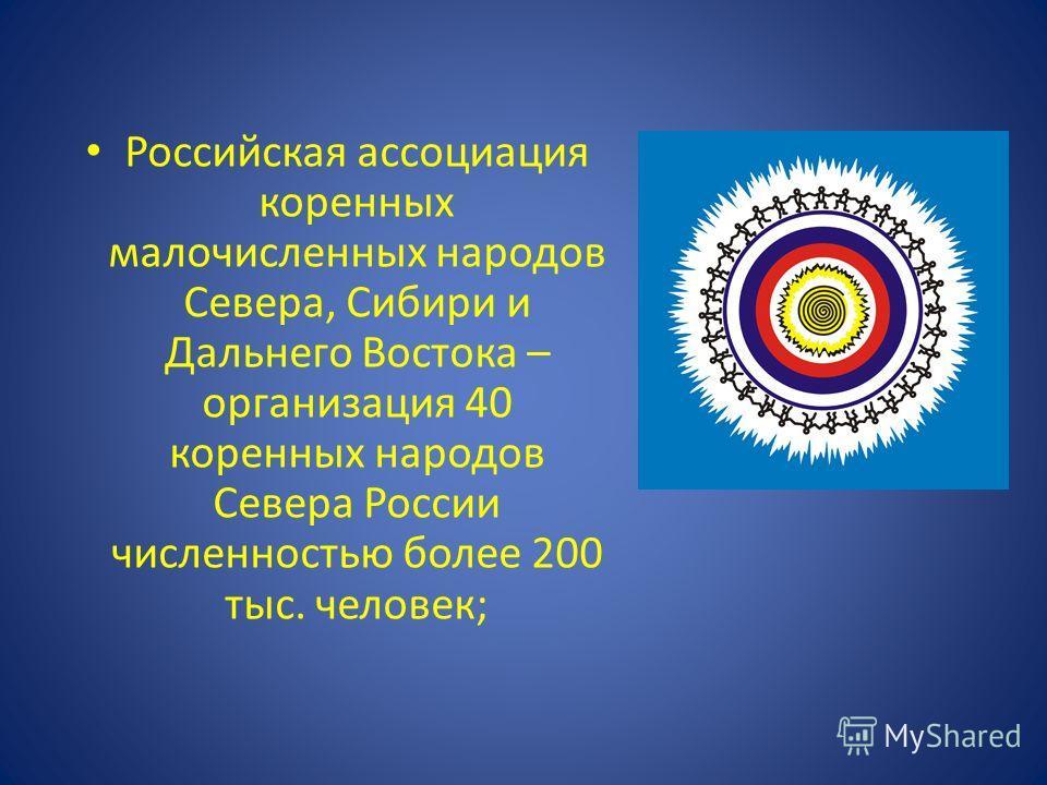 Российская ассоциация коренных малочисленных народов Севера, Сибири и Дальнего Востока – организация 40 коренных народов Севера России численностью более 200 тыс. человек;