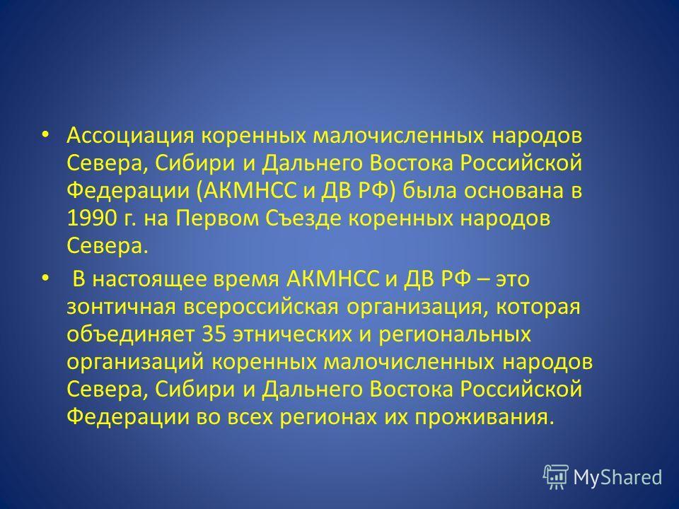 Ассоциация коренных малочисленных народов Севера, Сибири и Дальнего Востока Российской Федерации (АКМНСС и ДВ РФ) была основана в 1990 г. на Первом Съезде коренных народов Севера. В настоящее время АКМНСС и ДВ РФ – это зонтичная всероссийская организ
