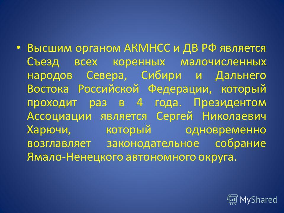 Высшим органом АКМНСС и ДВ РФ является Съезд всех коренных малочисленных народов Севера, Сибири и Дальнего Востока Российской Федерации, который проходит раз в 4 года. Президентом Ассоциации является Сергей Николаевич Харючи, который одновременно воз