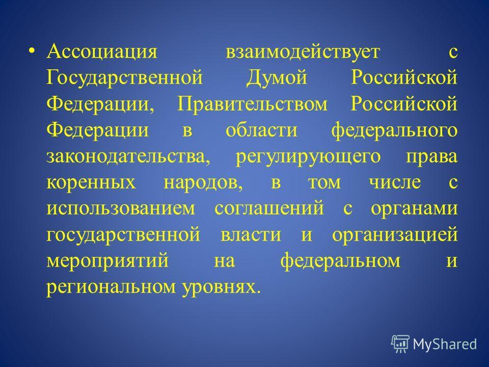 Ассоциация взаимодействует с Государственной Думой Российской Федерации, Правительством Российской Федерации в области федерального законодательства, регулирующего права коренных народов, в том числе с использованием соглашений с органами государстве