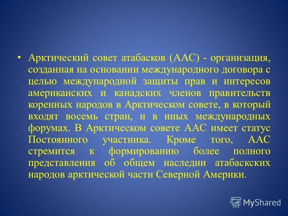 Арктический совет атабасков (AAC) - организация, созданная на основании международного договора с целью международной защиты прав и интересов американских и канадских членов правительств коренных народов в Арктическом совете, в который входят восемь