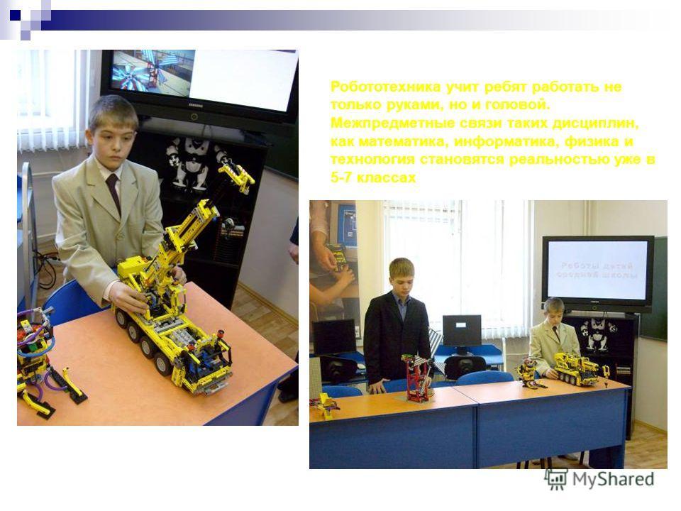 Робототехника учит ребят работать не только руками, но и головой. Межпредметные связи таких дисциплин, как математика, информатика, физика и технология становятся реальностью уже в 5-7 классах