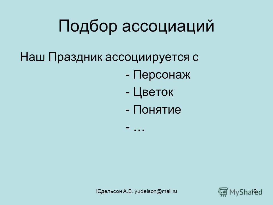 Юдельсон А.В. yudelson@mail.ru10 Подбор ассоциаций Наш Праздник ассоциируется с - Персонаж - Цветок - Понятие - …