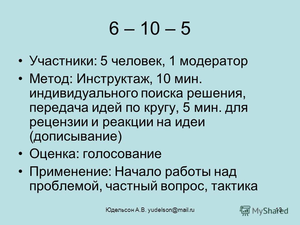 Юдельсон А.В. yudelson@mail.ru13 6 – 10 – 5 Участники: 5 человек, 1 модератор Метод: Инструктаж, 10 мин. индивидуального поиска решения, передача идей по кругу, 5 мин. для рецензии и реакции на идеи (дописывание) Оценка: голосование Применение: Начал