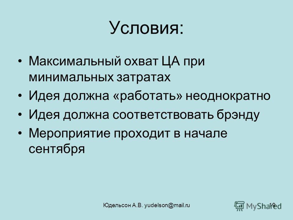 Юдельсон А.В. yudelson@mail.ru19 Условия: Максимальный охват ЦА при минимальных затратах Идея должна «работать» неоднократно Идея должна соответствовать брэнду Мероприятие проходит в начале сентября