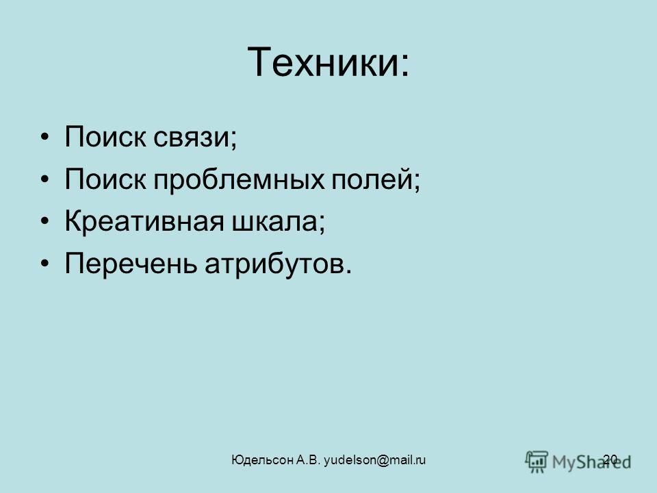 Юдельсон А.В. yudelson@mail.ru20 Техники: Поиск связи; Поиск проблемных полей; Креативная шкала; Перечень атрибутов.