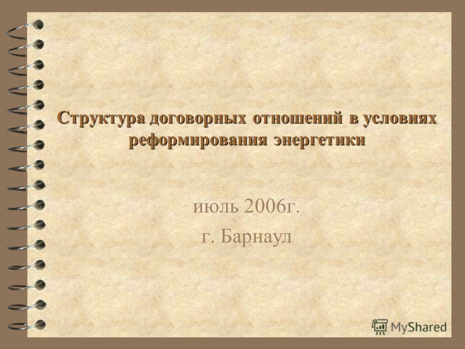 Структура договорных отношений в условиях реформирования энергетики июль 2006г. г. Барнаул