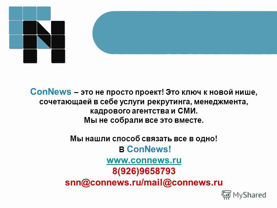 ConNews – это не просто проект! Это ключ к новой нише, сочетающаей в себе услуги рекрутинга, менеджмента, кадрового агентства и СМИ. Мы не собрали все это вместе. Мы нашли способ связать все в одно! В ConNews! www.connews.ru 8(926)9658793 snn@connews