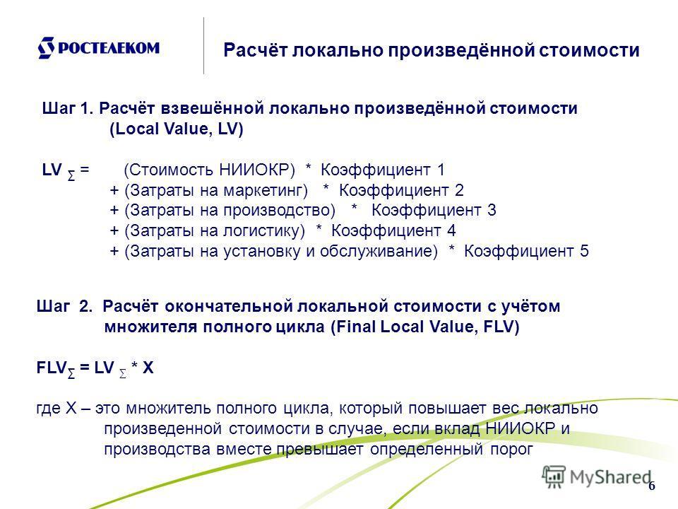 6 Расчёт локально произведённой стоимости Шаг 1. Расчёт взвешённой локально произведённой стоимости (Local Value, LV) LV = (Стоимость НИИОКР) * Коэффициент 1 + (Затраты на маркетинг) * Коэффициент 2 + (Затраты на производство) * Коэффициент 3 + (Затр