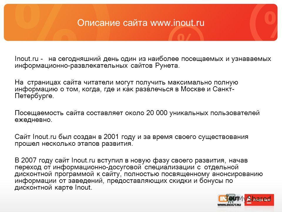 Описание сайта www.inout.ru Inout.ru - на сегодняшний день один из наиболее посещаемых и узнаваемых информационно-развлекательных сайтов Рунета. На страницах сайта читатели могут получить максимально полную информацию о том, когда, где и как развлечь