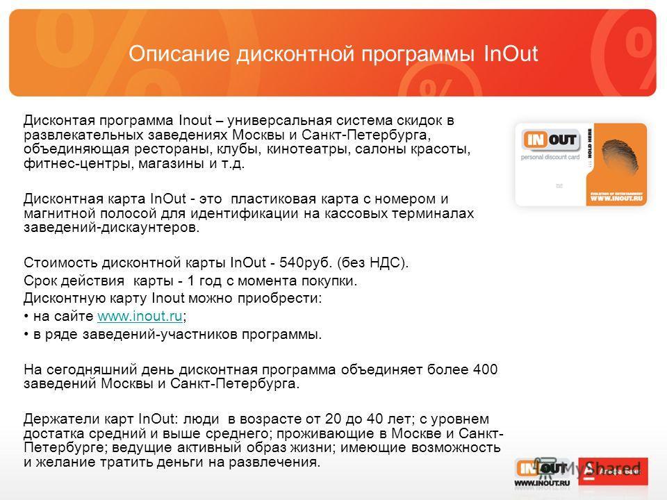 Описание дисконтной программы InOut Дисконтая программа Inout – универсальная система скидок в развлекательных заведениях Москвы и Санкт-Петербурга, объединяющая рестораны, клубы, кинотеатры, салоны красоты, фитнес-центры, магазины и т.д. Дисконтная