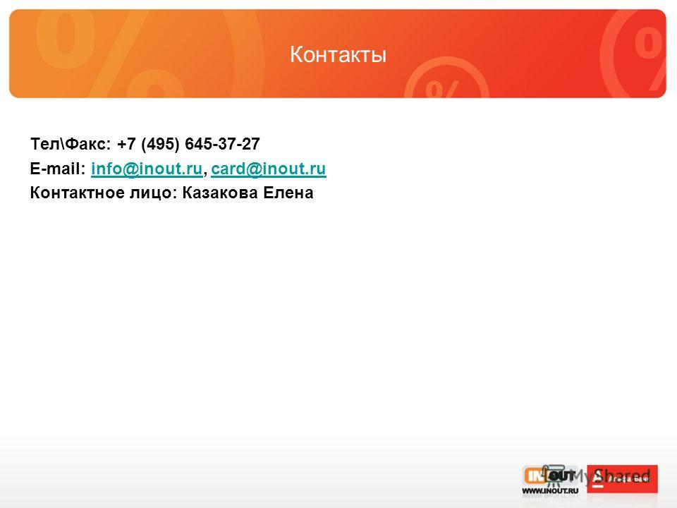 Контакты Тел\Факс: +7 (495) 645-37-27 E-mail: info@inout.ru, card@inout.ruinfo@inout.rucard@inout.ru Контактное лицо: Казакова Елена