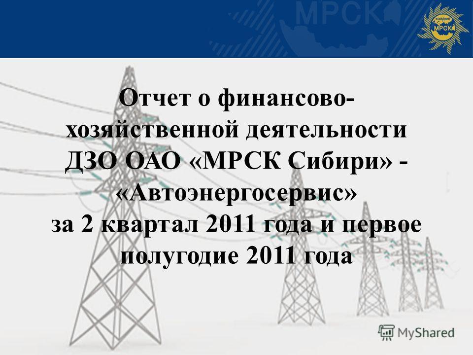 Отчет о финансово- хозяйственной деятельности ДЗО ОАО «МРСК Сибири» - «Автоэнергосервис» за 2 квартал 2011 года и первое полугодие 2011 года