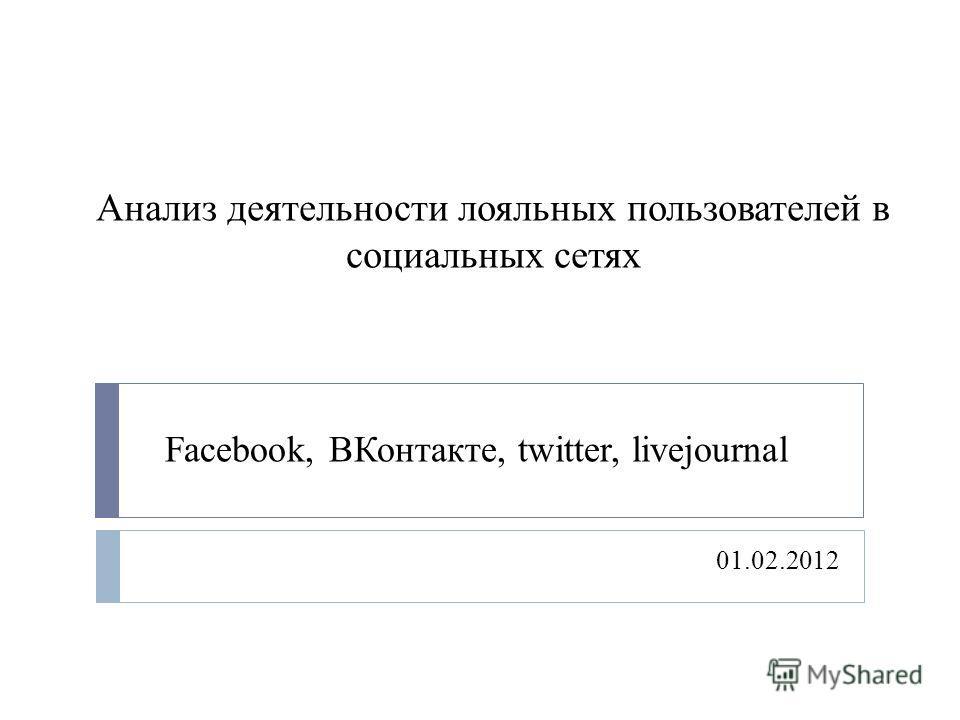 Анализ деятельности лояльных пользователей в социальных сетях 01.02.2012 Facebook, ВКонтакте, twitter, livejournal